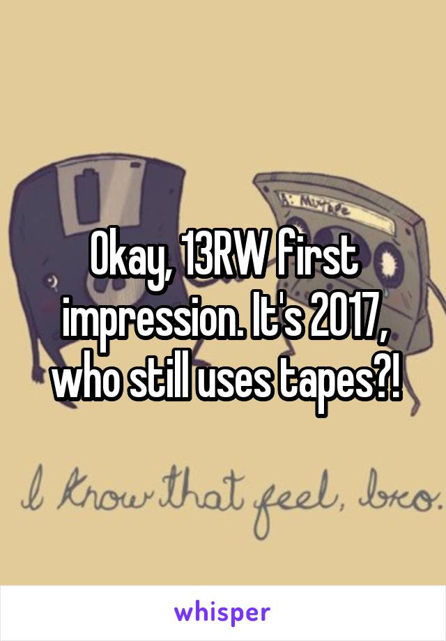 Okay, 13RW first impression. It's 2017, who still uses tapes?!