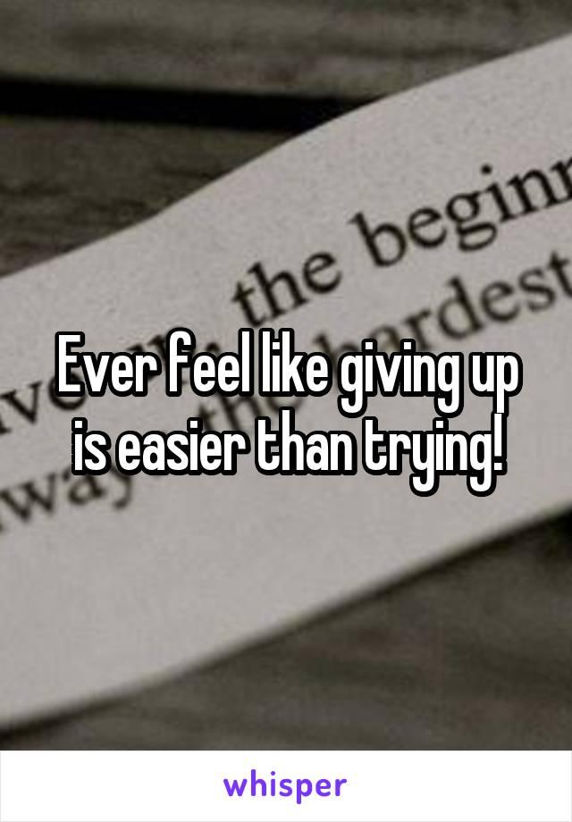 Ever feel like giving up is easier than trying!