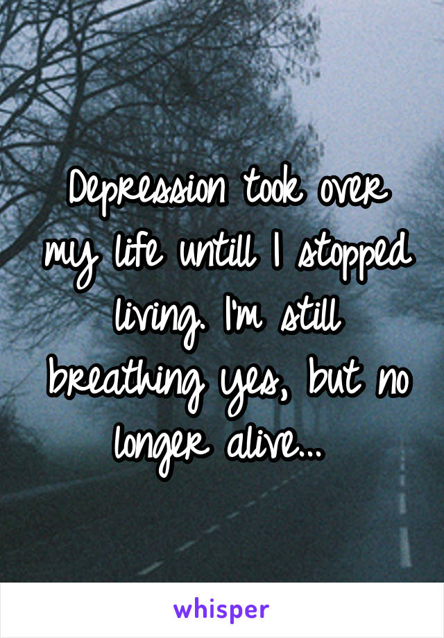 Depression took over my life untill I stopped living. I'm still breathing yes, but no longer alive...