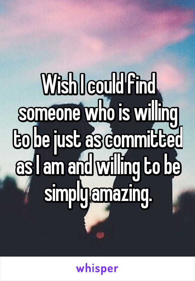 Wish I could find someone who is willing to be just as committed as I am and willing to be simply amazing.