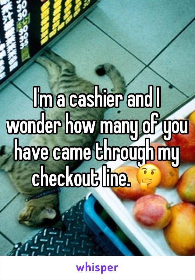 I'm a cashier and I wonder how many of you have came through my checkout line. 🤔
