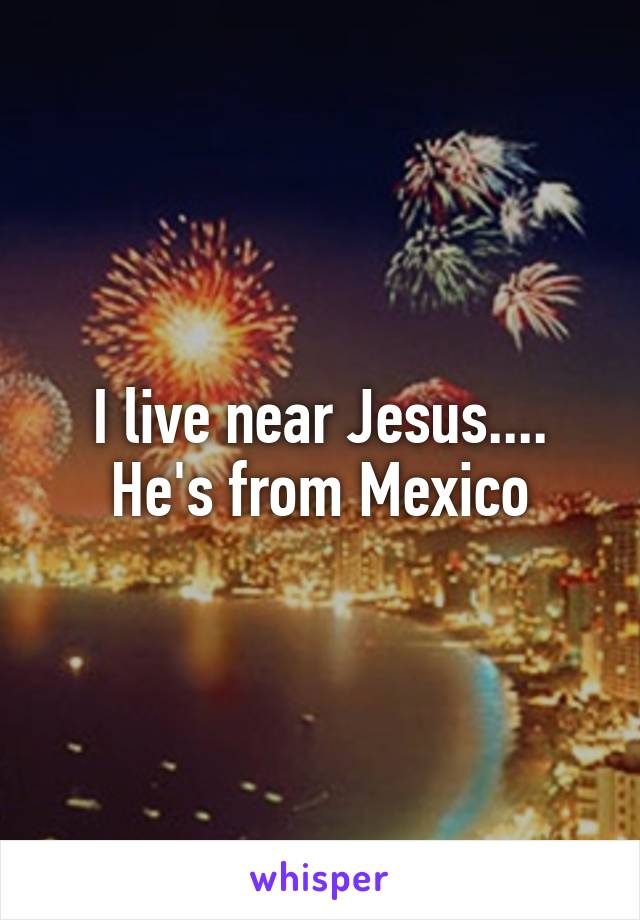 I live near Jesus.... He's from Mexico