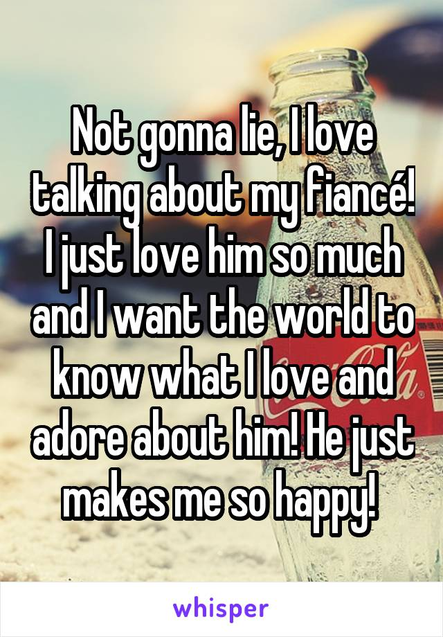 Not gonna lie, I love talking about my fiancé! I just love him so much and I want the world to know what I love and adore about him! He just makes me so happy!