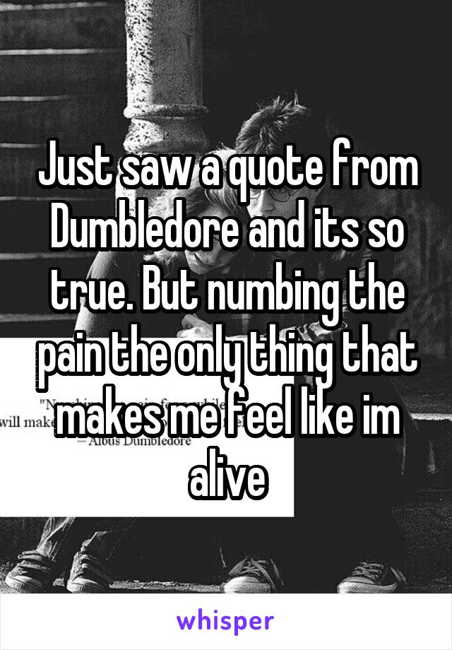 Just saw a quote from Dumbledore and its so true. But numbing the pain the only thing that makes me feel like im alive