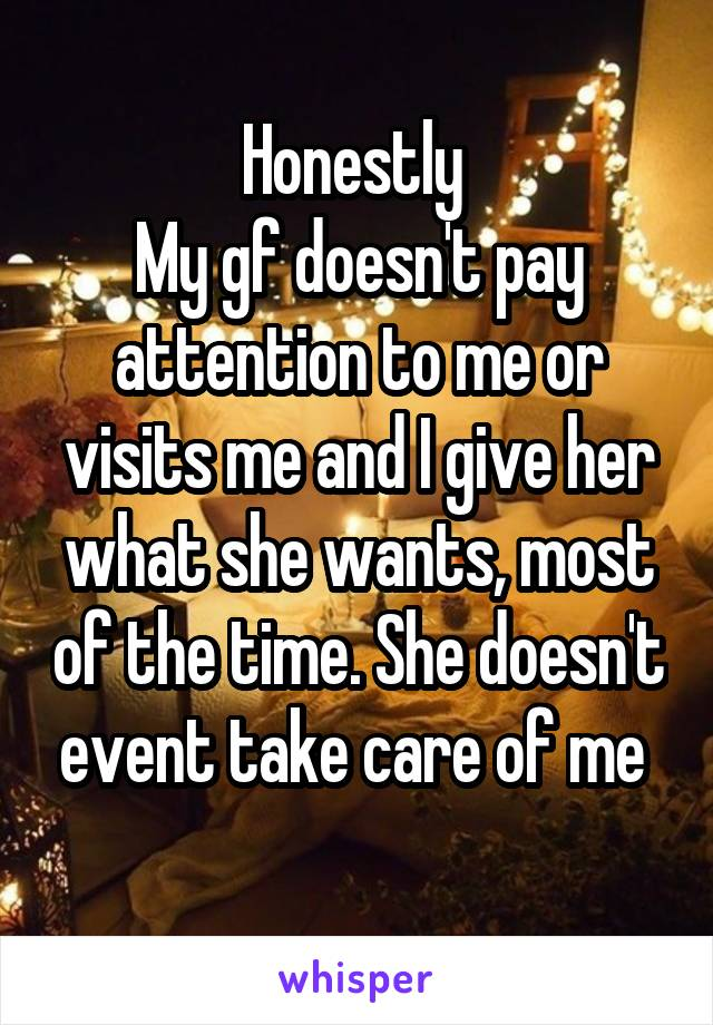 Honestly  My gf doesn't pay attention to me or visits me and I give her what she wants, most of the time. She doesn't event take care of me
