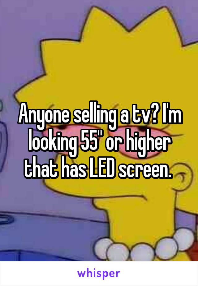 """Anyone selling a tv? I'm looking 55"""" or higher that has LED screen."""