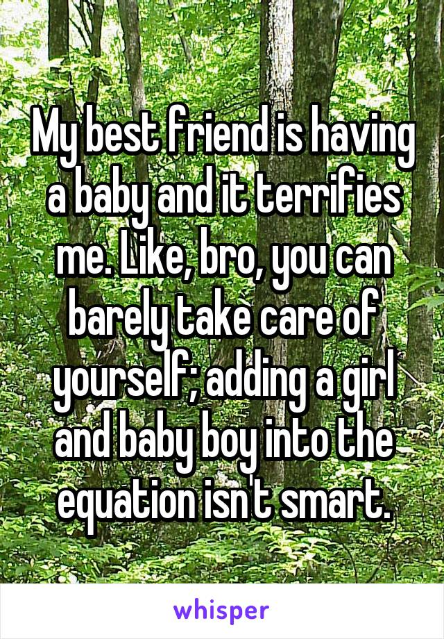 My best friend is having a baby and it terrifies me. Like, bro, you can barely take care of yourself; adding a girl and baby boy into the equation isn't smart.
