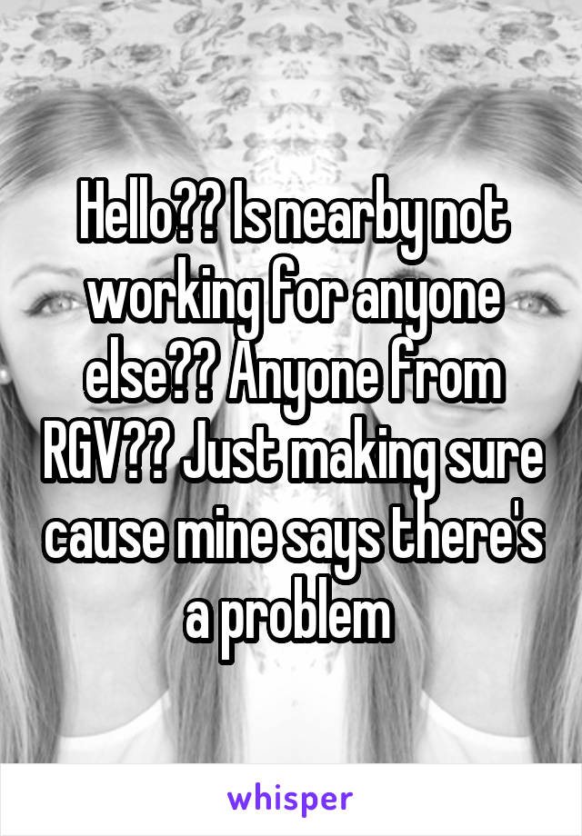Hello?? Is nearby not working for anyone else?? Anyone from RGV?? Just making sure cause mine says there's a problem