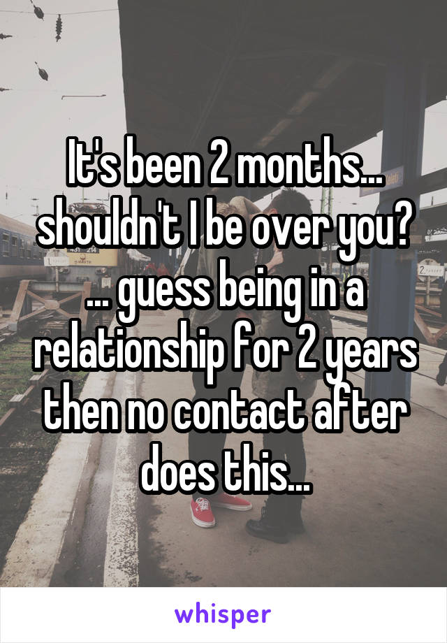 It's been 2 months... shouldn't I be over you? ... guess being in a relationship for 2 years then no contact after does this...