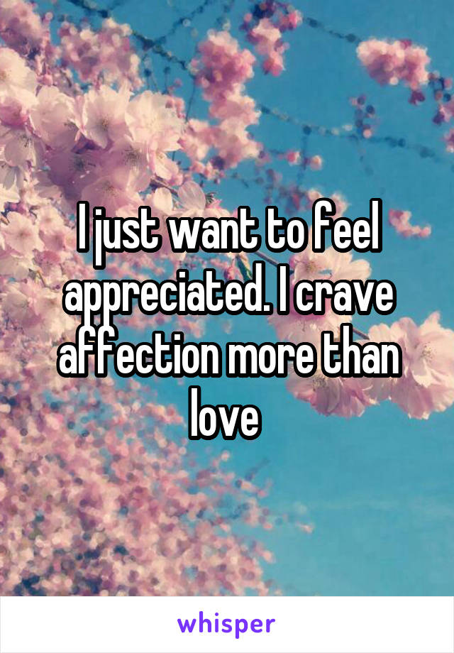 I just want to feel appreciated. I crave affection more than love
