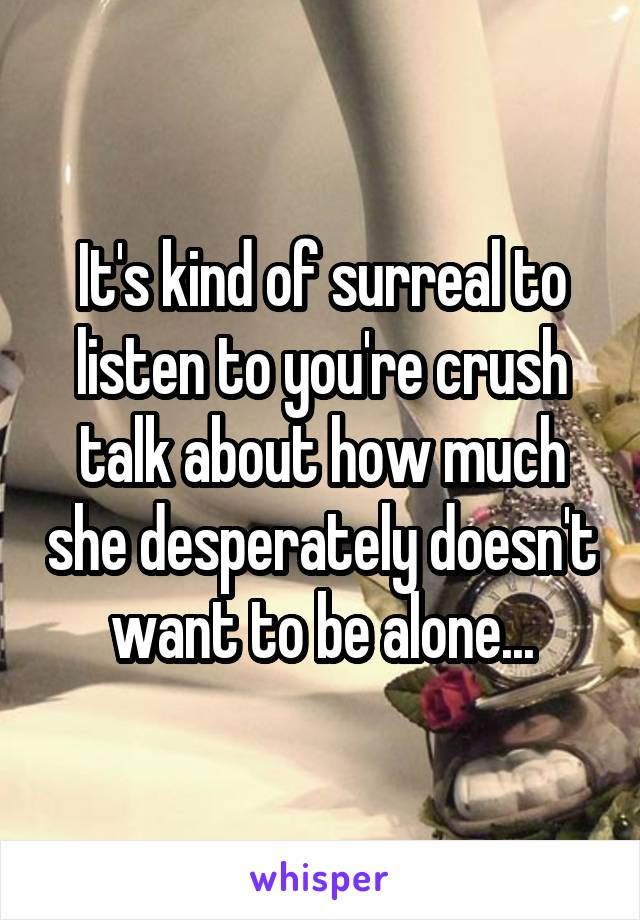 It's kind of surreal to listen to you're crush talk about how much she desperately doesn't want to be alone...