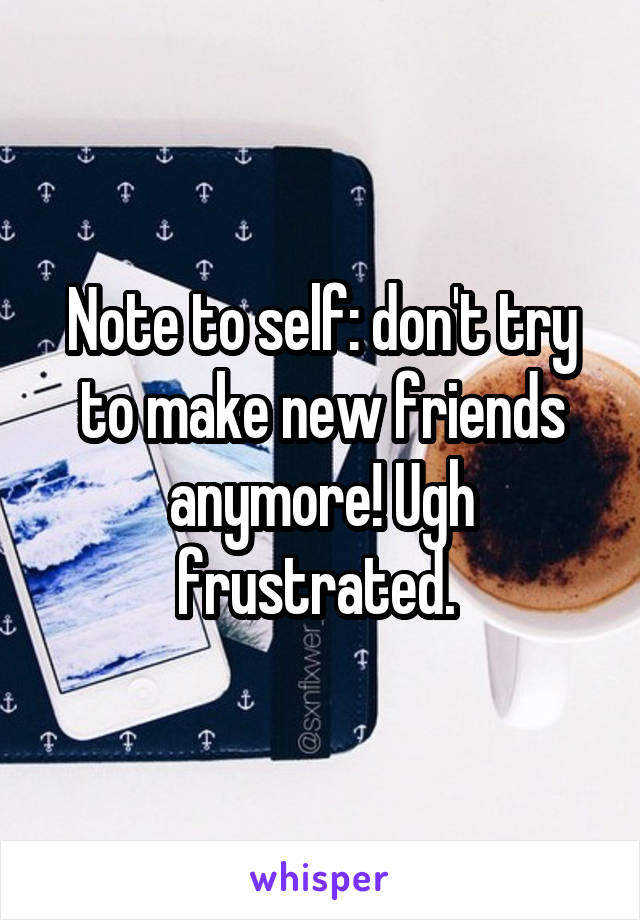 Note to self: don't try to make new friends anymore! Ugh frustrated.