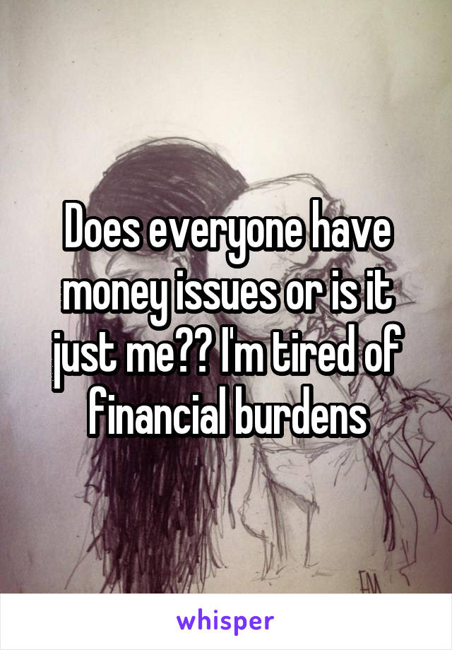 Does everyone have money issues or is it just me?? I'm tired of financial burdens