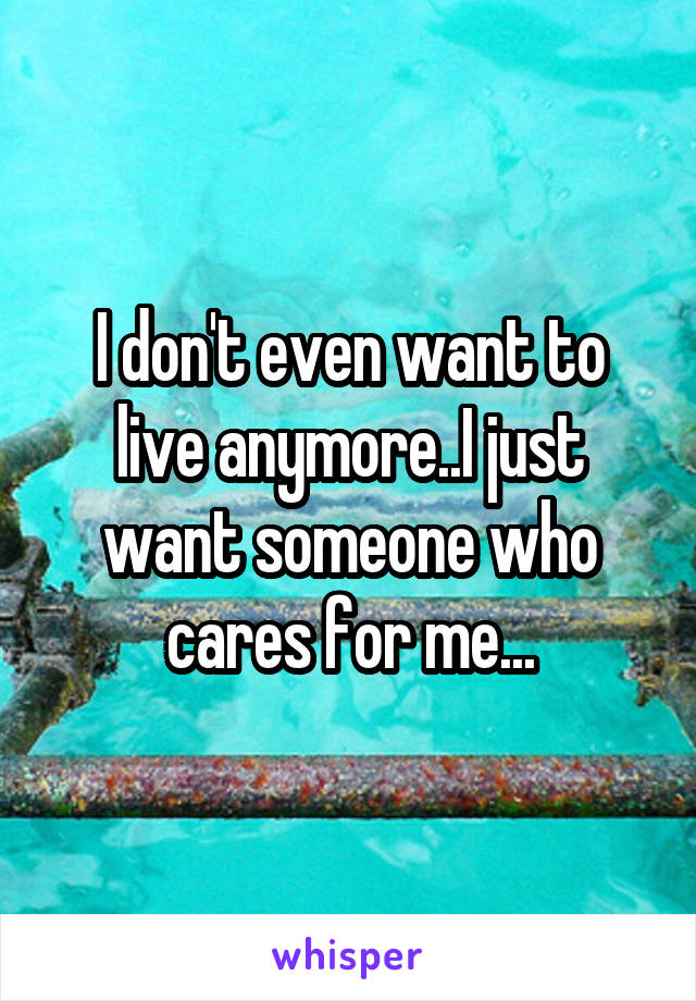 I don't even want to live anymore..I just want someone who cares for me...