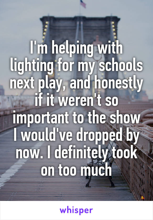 I'm helping with lighting for my schools next play, and honestly if it weren't so important to the show I would've dropped by now. I definitely took on too much