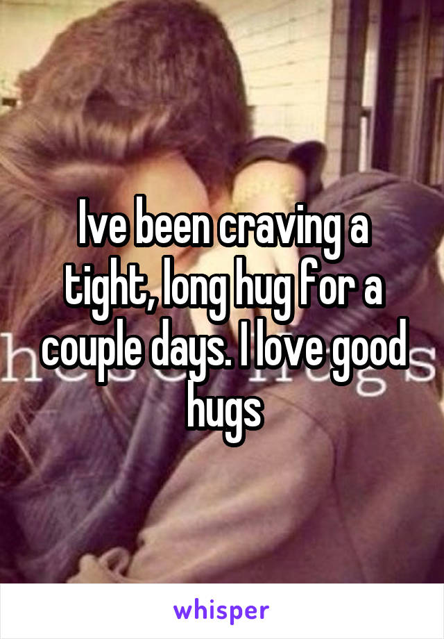 Ive been craving a tight, long hug for a couple days. I love good hugs