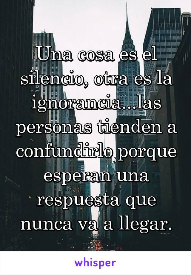 Una cosa es el silencio, otra es la ignorancia...las personas tienden a confundirlo porque esperan una respuesta que nunca va a llegar.