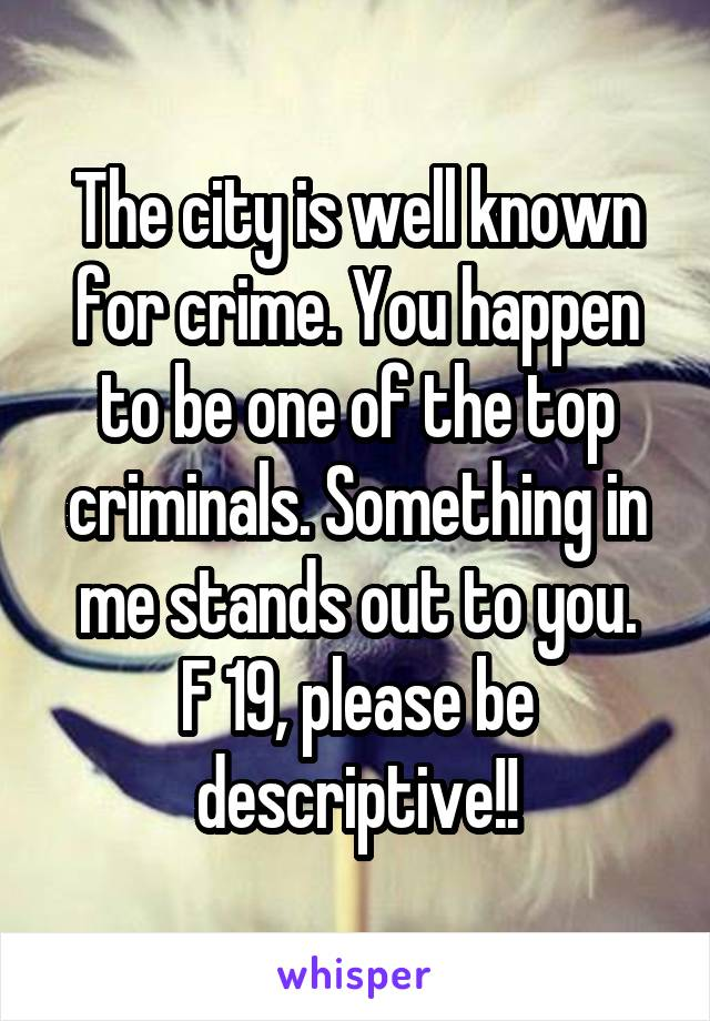 The city is well known for crime. You happen to be one of the top criminals. Something in me stands out to you. F 19, please be descriptive!!