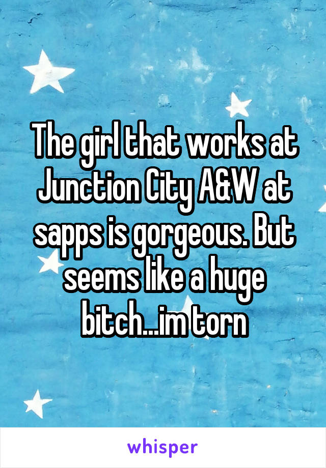 The girl that works at Junction City A&W at sapps is gorgeous. But seems like a huge bitch...im torn