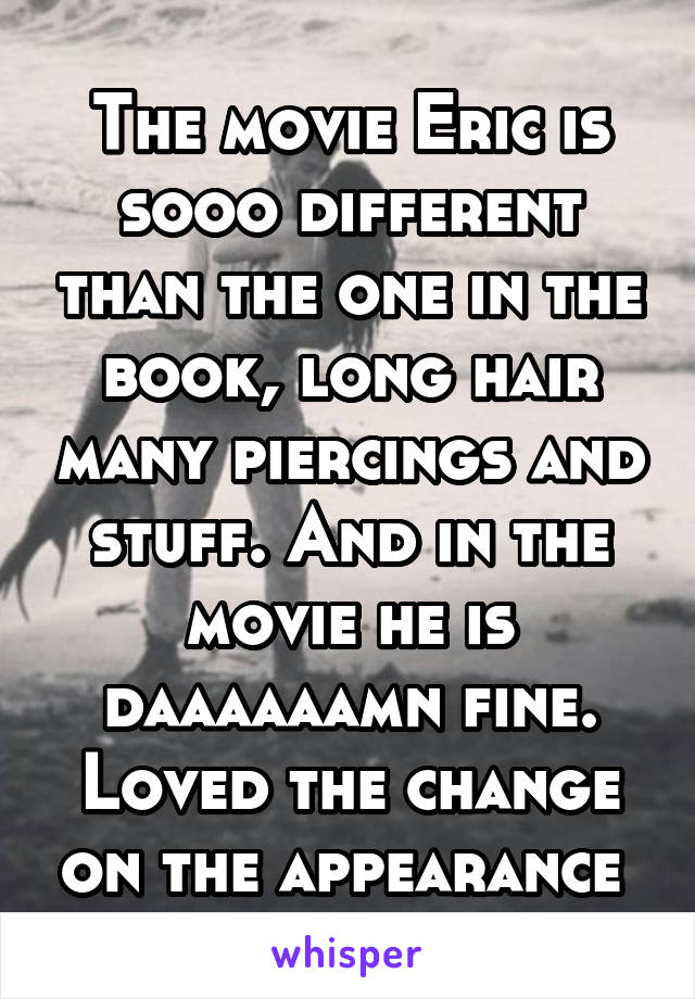 The movie Eric is sooo different than the one in the book, long hair many piercings and stuff. And in the movie he is daaaaaamn fine. Loved the change on the appearance