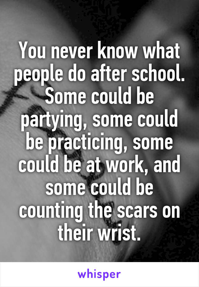 You never know what people do after school. Some could be partying, some could be practicing, some could be at work, and some could be counting the scars on their wrist.