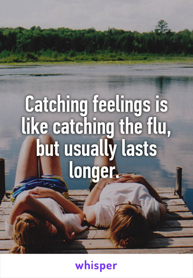 Catching feelings is like catching the flu, but usually lasts longer.