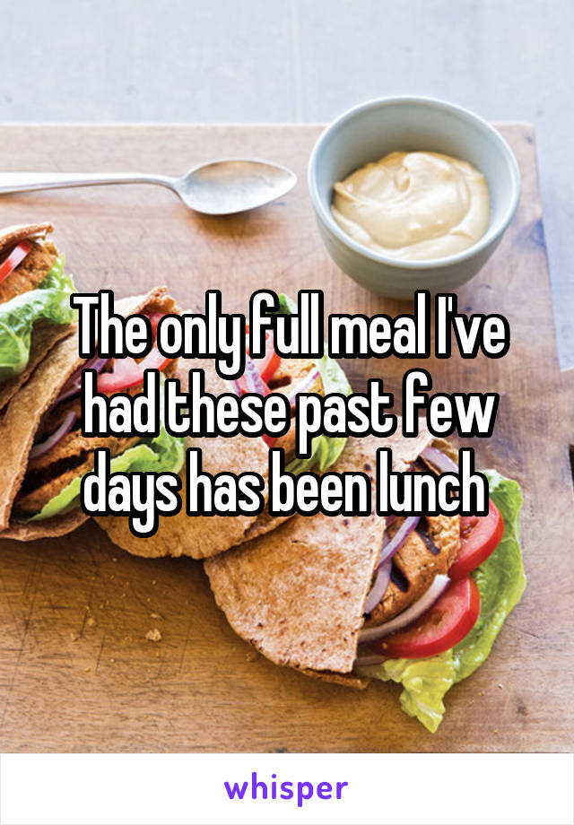 The only full meal I've had these past few days has been lunch