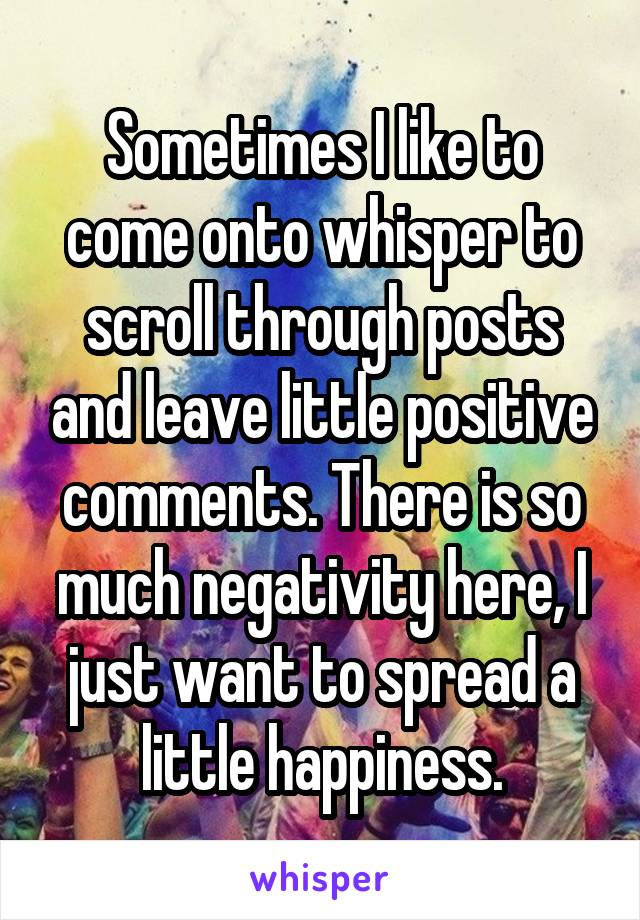 Sometimes I like to come onto whisper to scroll through posts and leave little positive comments. There is so much negativity here, I just want to spread a little happiness.