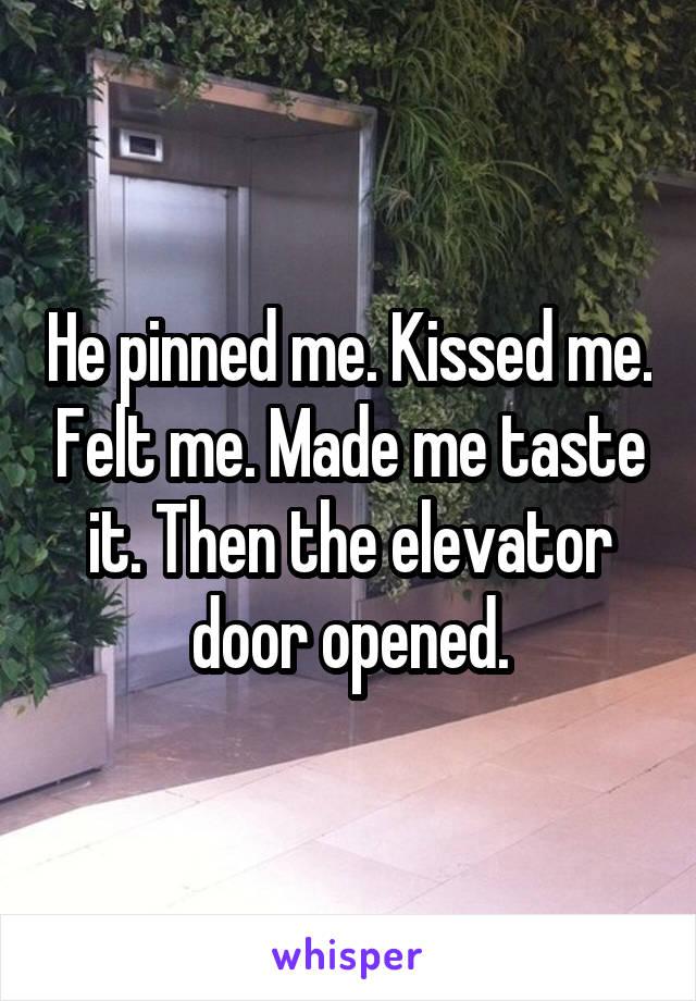 He pinned me. Kissed me. Felt me. Made me taste it. Then the elevator door opened.