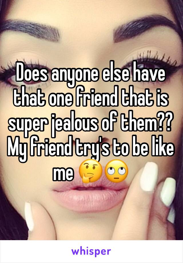 Does anyone else have that one friend that is super jealous of them?? My friend try's to be like me 🤔🙄