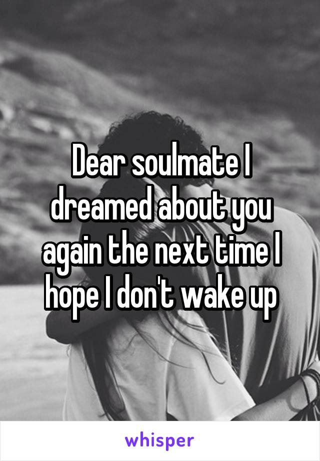 Dear soulmate I dreamed about you again the next time I hope I don't wake up