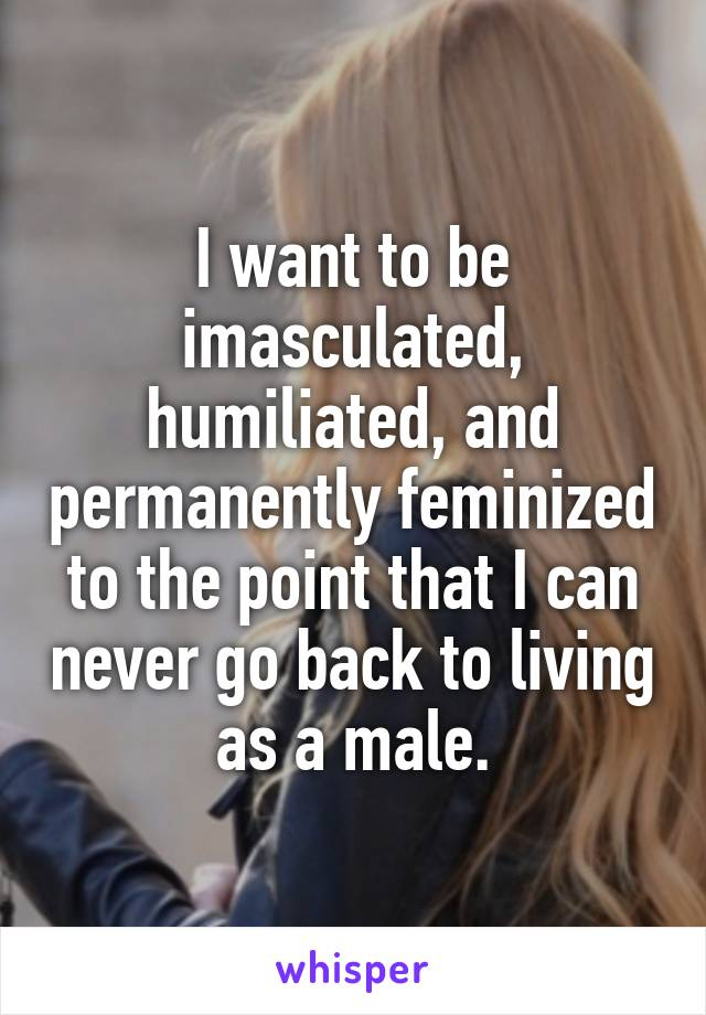 I want to be imasculated, humiliated, and permanently feminized to the point that I can never go back to living as a male.