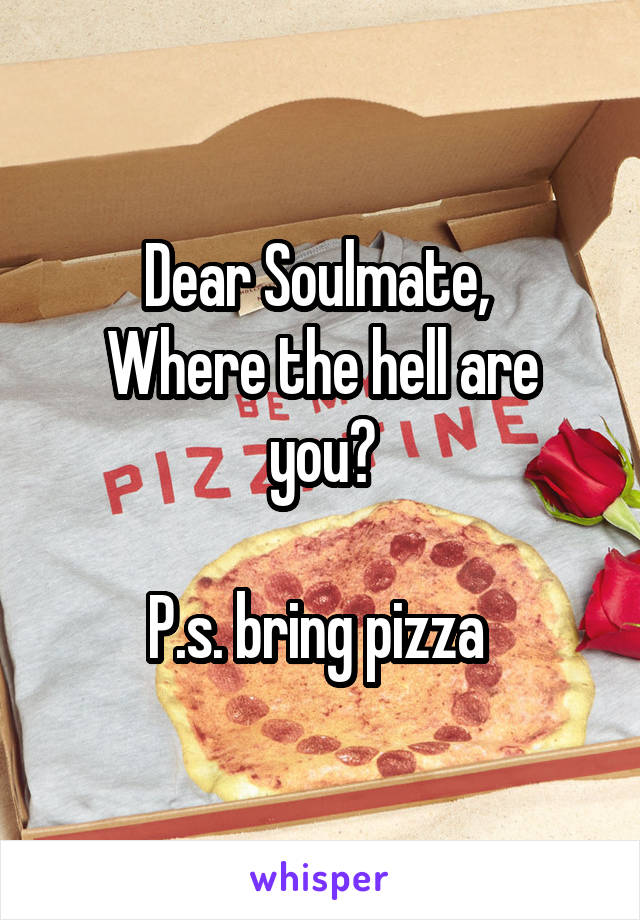 Dear Soulmate,  Where the hell are you?  P.s. bring pizza
