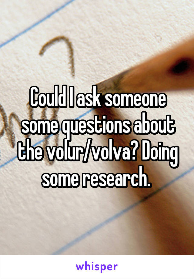 Could I ask someone some questions about the volur/volva? Doing some research.