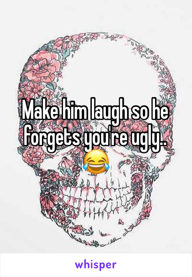 Make him laugh so he forgets you're ugly.. 😂