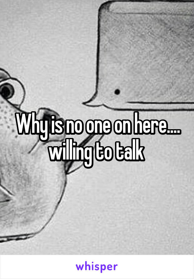 Why is no one on here.... willing to talk