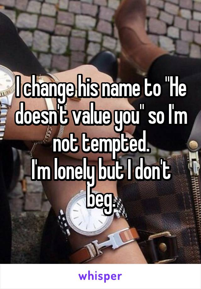 """I change his name to """"He doesn't value you"""" so I'm not tempted. I'm lonely but I don't beg."""