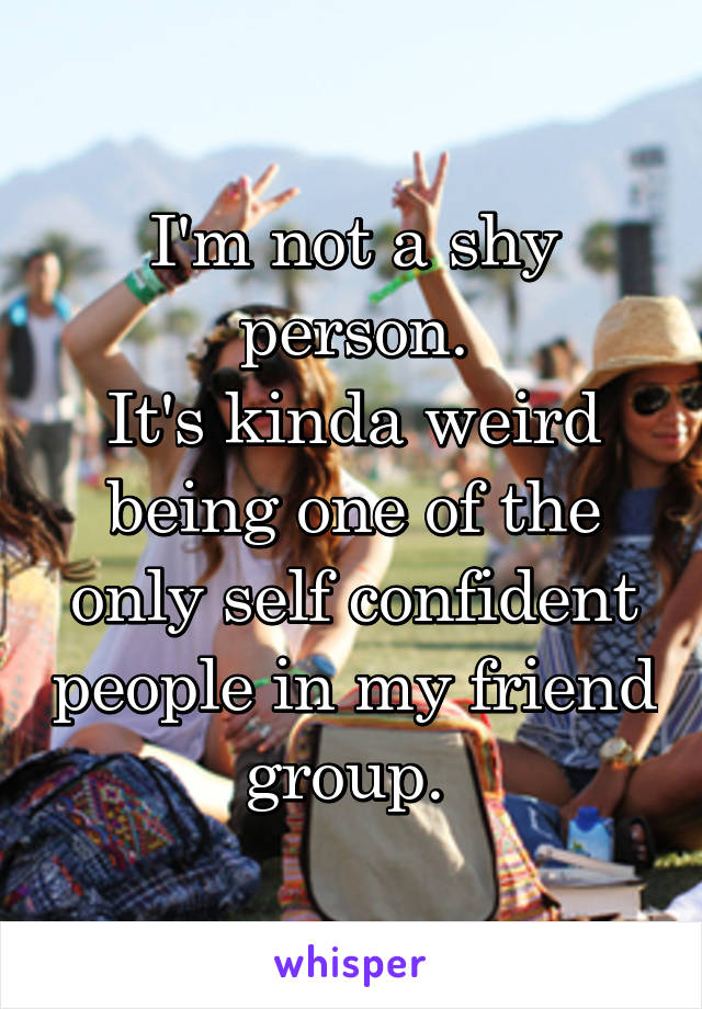 I'm not a shy person. It's kinda weird being one of the only self confident people in my friend group.