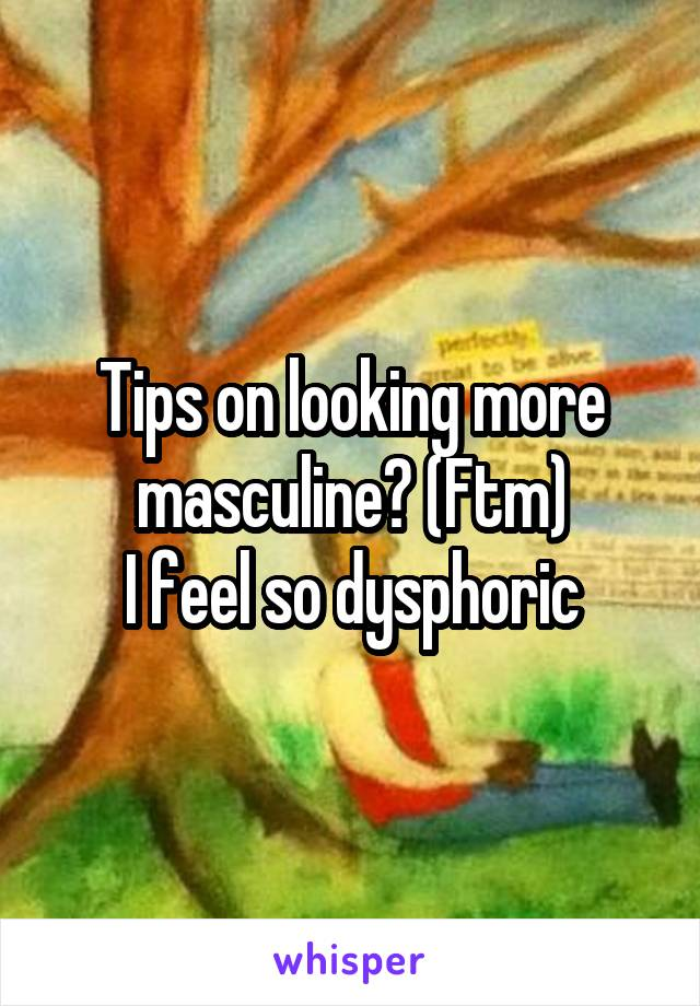 Tips on looking more masculine? (Ftm)  I feel so dysphoric