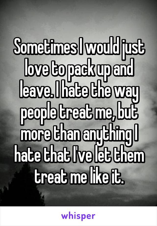 Sometimes I would just love to pack up and leave. I hate the way people treat me, but more than anything I hate that I've let them treat me like it.