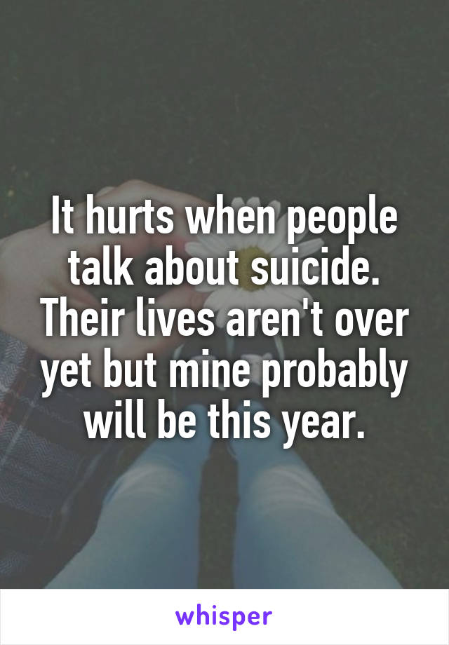 It hurts when people talk about suicide. Their lives aren't over yet but mine probably will be this year.