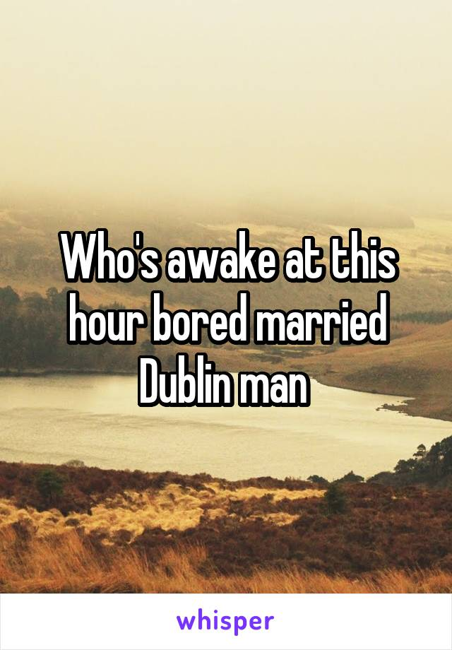 Who's awake at this hour bored married Dublin man