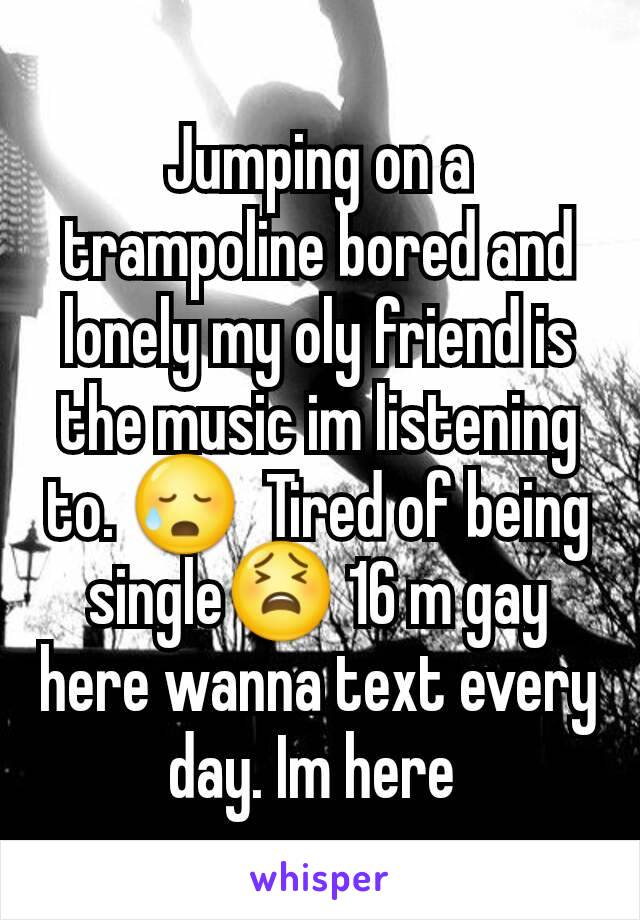 Jumping on a trampoline bored and lonely my oly friend is the music im listening to. 😥  Tired of being single😫 16 m gay here wanna text every day. Im here