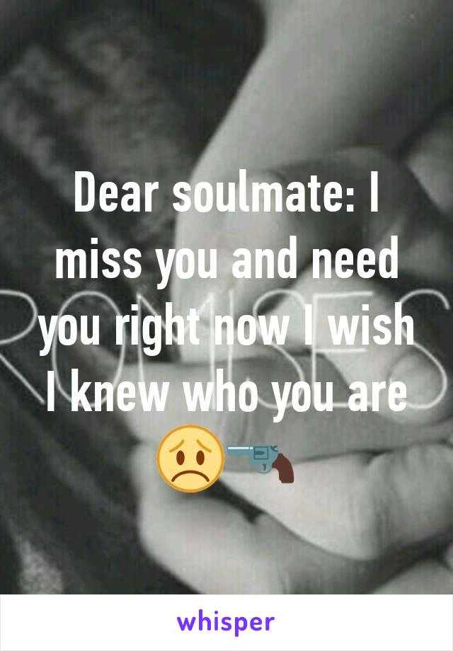 Dear soulmate: I miss you and need you right now I wish I knew who you are 😞🔫