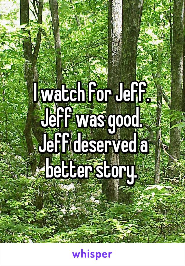 I watch for Jeff.  Jeff was good.  Jeff deserved a better story.