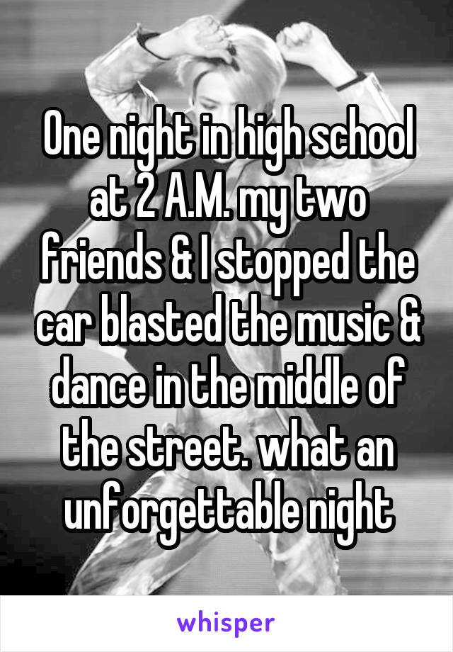 One night in high school at 2 A.M. my two friends & I stopped the car blasted the music & dance in the middle of the street. what an unforgettable night