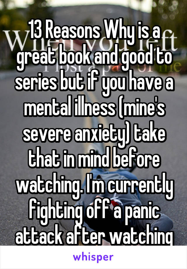 13 Reasons Why is a great book and good to series but if you have a mental illness (mine's severe anxiety) take that in mind before watching. I'm currently fighting off a panic attack after watching