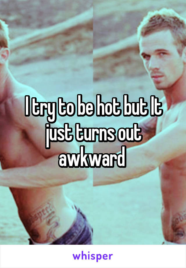 I try to be hot but It just turns out awkward
