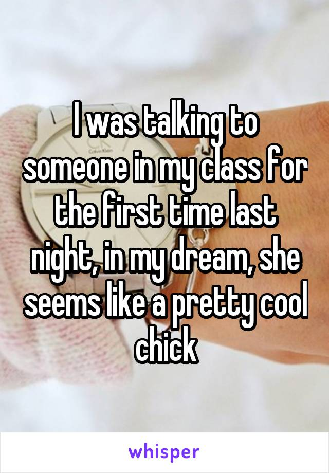 I was talking to someone in my class for the first time last night, in my dream, she seems like a pretty cool chick