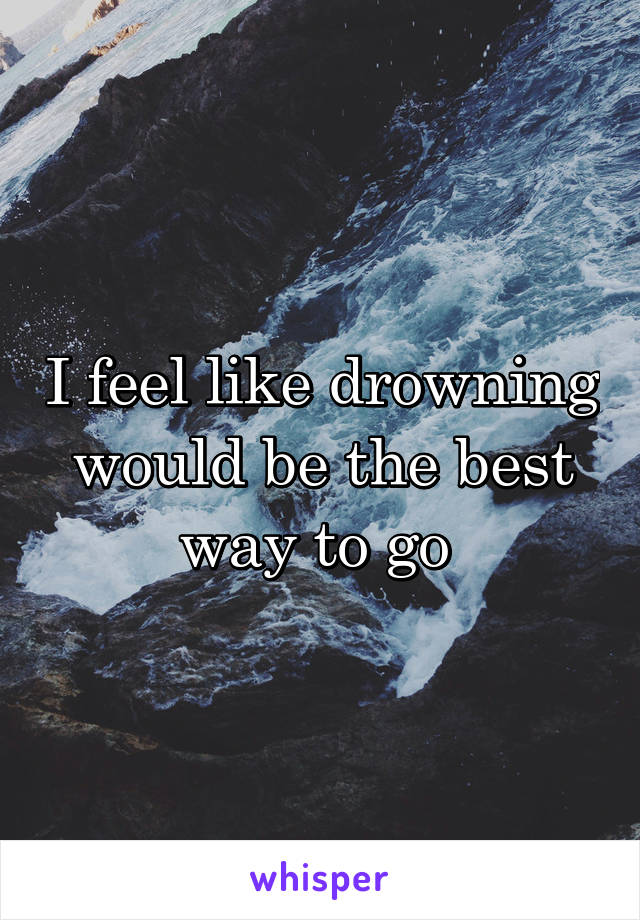 I feel like drowning would be the best way to go